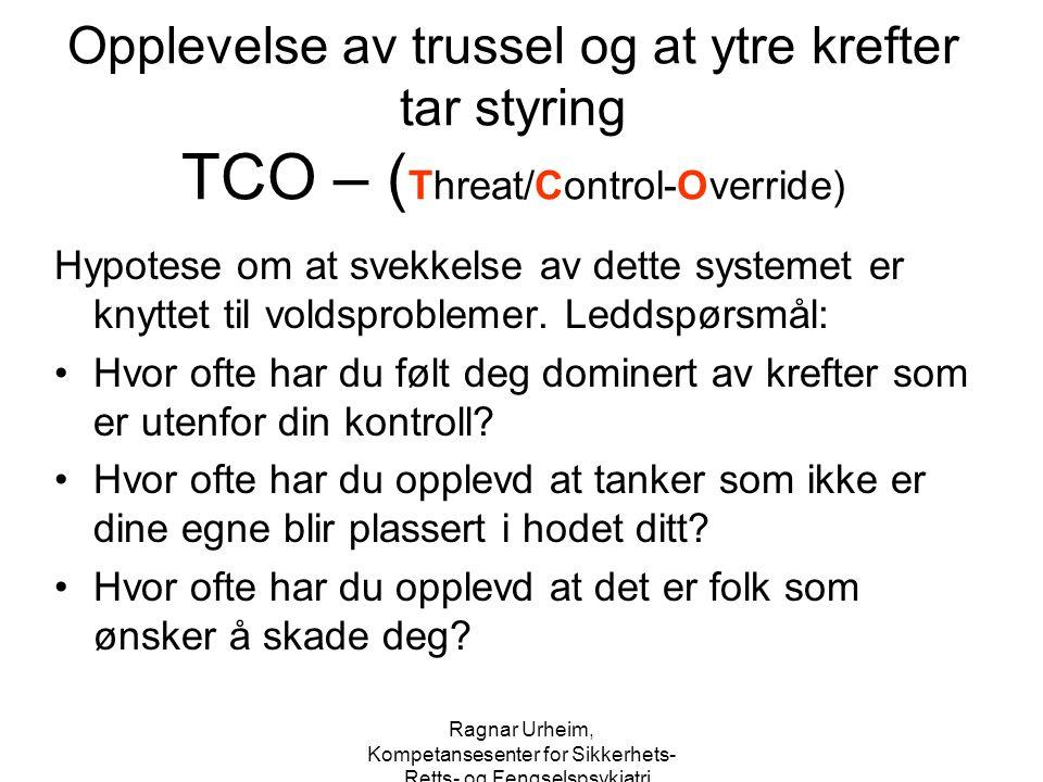 Ragnar Urheim, Kompetansesenter for Sikkerhets-, Retts- og Fengselspsykiatri Opplevelse av trussel og at ytre krefter tar styring TCO – ( Threat/Contr
