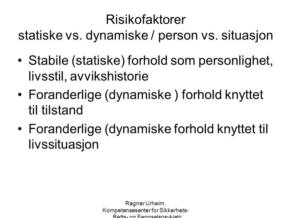 Ragnar Urheim, Kompetansesenter for Sikkerhets-, Retts- og Fengselspsykiatri Risikofaktorer statiske vs. dynamiske / person vs. situasjon Stabile (sta