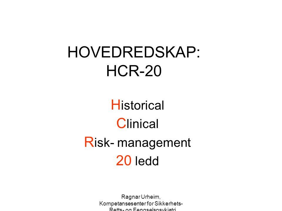 Ragnar Urheim, Kompetansesenter for Sikkerhets-, Retts- og Fengselspsykiatri HOVEDREDSKAP: HCR-20 H istorical C linical R isk- management 20 ledd