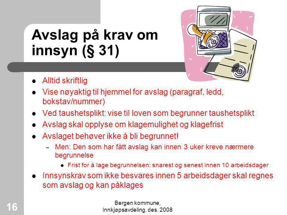 Bergen kommune, Innkjøpsavdeling, des. 2008 16 Avslag på krav om innsyn (§ 31) Alltid skriftlig Vise nøyaktig til hjemmel for avslag (paragraf, ledd,