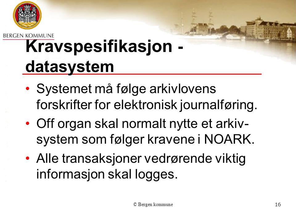© Bergen kommune16 Kravspesifikasjon - datasystem Systemet må følge arkivlovens forskrifter for elektronisk journalføring.