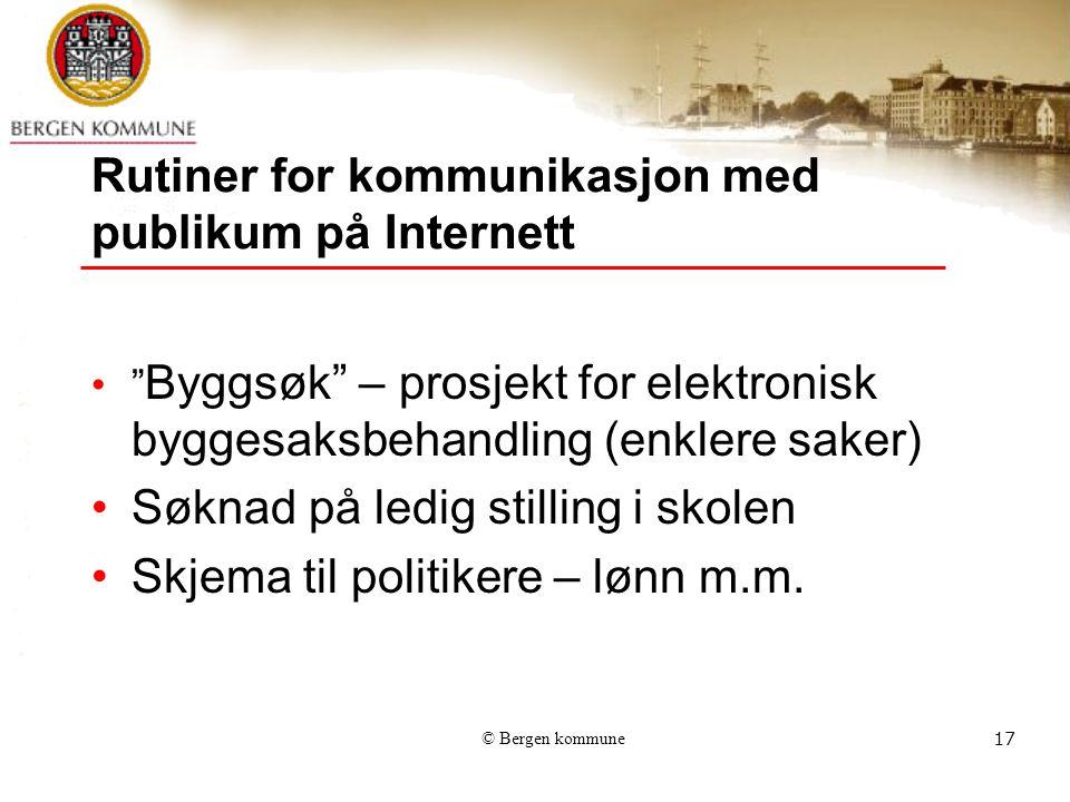 © Bergen kommune17 Rutiner for kommunikasjon med publikum på Internett Byggsøk – prosjekt for elektronisk byggesaksbehandling (enklere saker) Søknad på ledig stilling i skolen Skjema til politikere – lønn m.m.