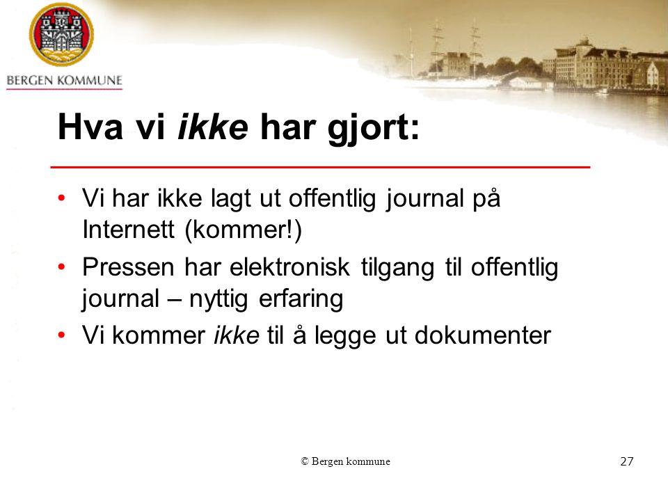 © Bergen kommune27 Hva vi ikke har gjort: Vi har ikke lagt ut offentlig journal på Internett (kommer!) Pressen har elektronisk tilgang til offentlig journal – nyttig erfaring Vi kommer ikke til å legge ut dokumenter