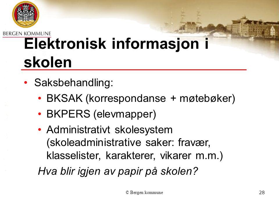 © Bergen kommune28 Elektronisk informasjon i skolen Saksbehandling: BKSAK (korrespondanse + møtebøker) BKPERS (elevmapper) Administrativt skolesystem (skoleadministrative saker: fravær, klasselister, karakterer, vikarer m.m.) Hva blir igjen av papir på skolen?