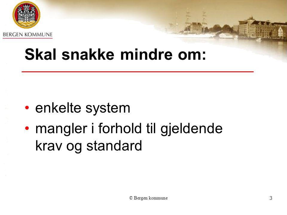 © Bergen kommune3 Skal snakke mindre om: enkelte system mangler i forhold til gjeldende krav og standard