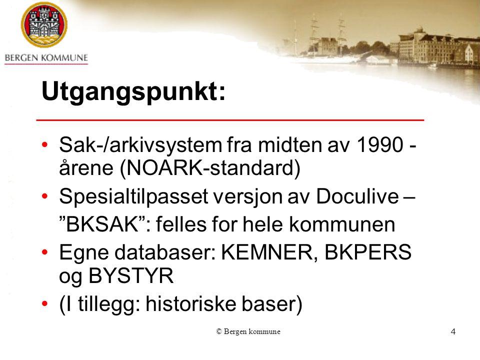 © Bergen kommune4 Utgangspunkt: Sak-/arkivsystem fra midten av 1990 - årene (NOARK-standard) Spesialtilpasset versjon av Doculive – BKSAK : felles for hele kommunen Egne databaser: KEMNER, BKPERS og BYSTYR (I tillegg: historiske baser)