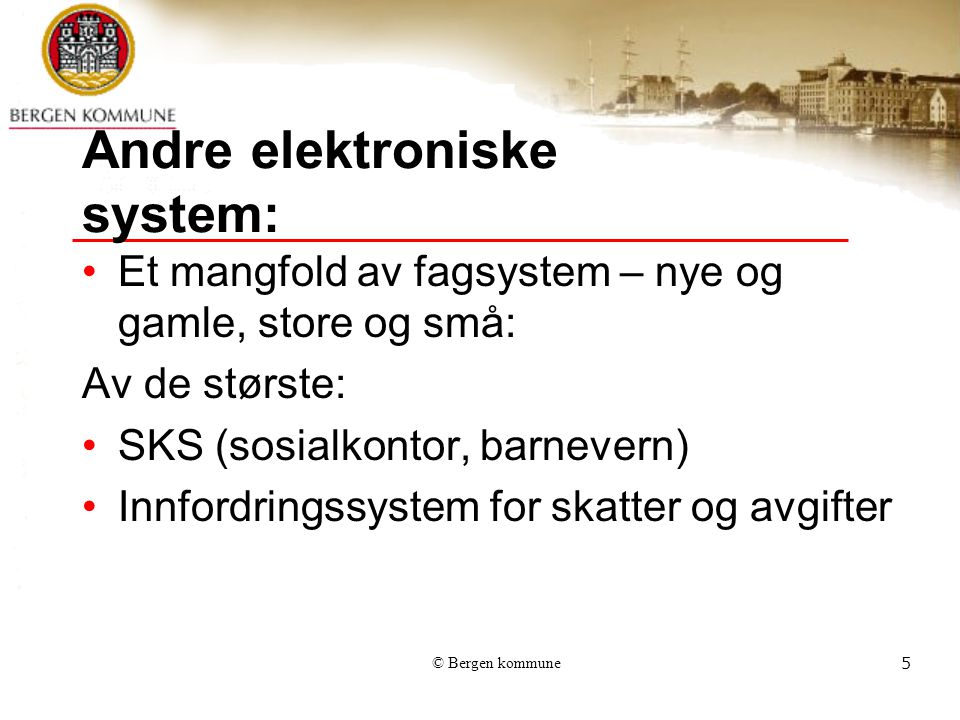 © Bergen kommune5 Andre elektroniske system: Et mangfold av fagsystem – nye og gamle, store og små: Av de største: SKS (sosialkontor, barnevern) Innfordringssystem for skatter og avgifter