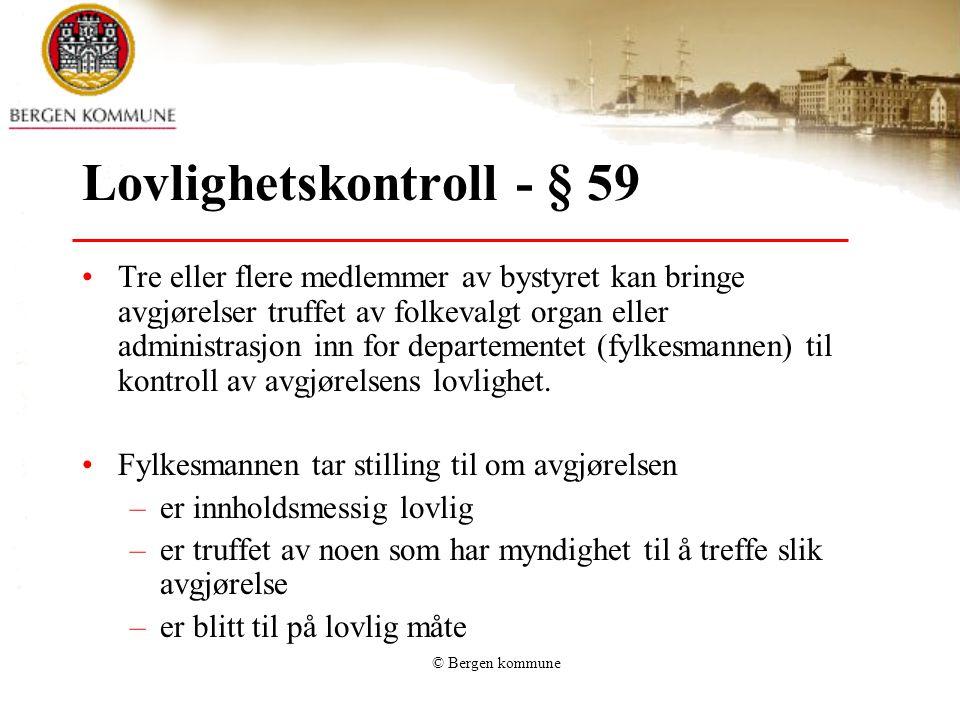 © Bergen kommune Lovlighetskontroll - § 59 Tre eller flere medlemmer av bystyret kan bringe avgjørelser truffet av folkevalgt organ eller administrasjon inn for departementet (fylkesmannen) til kontroll av avgjørelsens lovlighet.