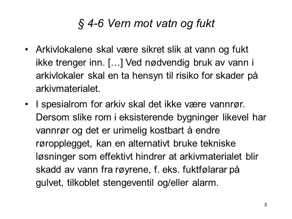 8 § 4-6 Vern mot vatn og fukt Arkivlokalene skal være sikret slik at vann og fukt ikke trenger inn. […] Ved nødvendig bruk av vann i arkivlokaler skal