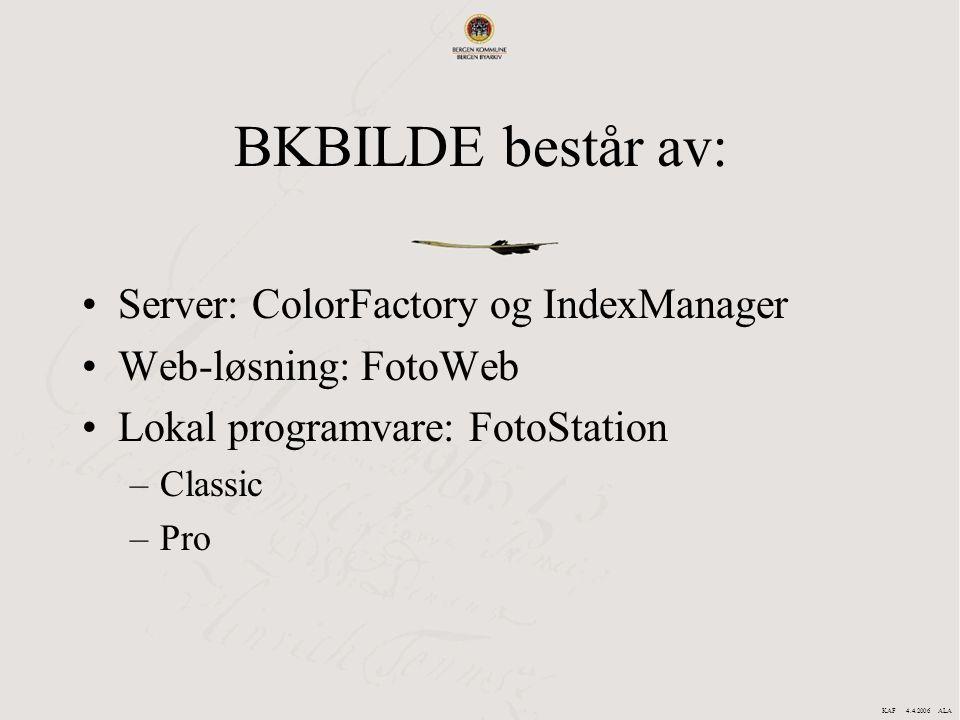 BKBILDE består av: Server: ColorFactory og IndexManager Web-løsning: FotoWeb Lokal programvare: FotoStation –Classic –Pro KAF 4.4.2006 ALA