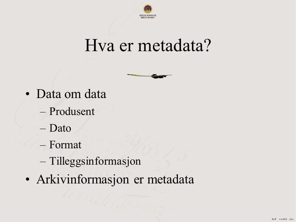 Hva er metadata? Data om data –Produsent –Dato –Format –Tilleggsinformasjon Arkivinformasjon er metadata KAF 4.4.2006 ALA
