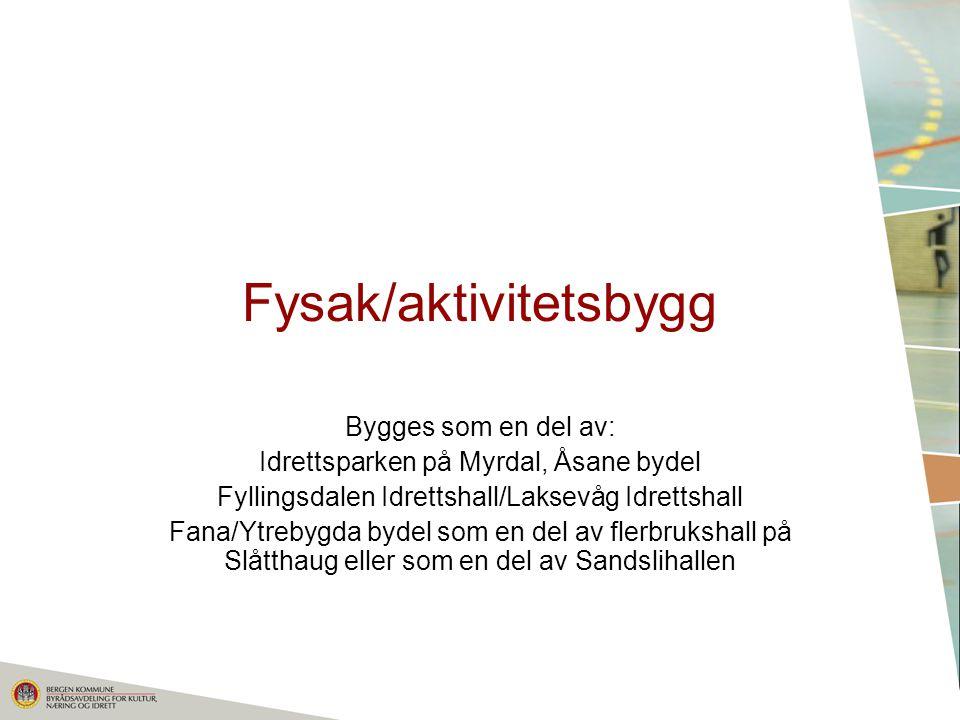 Fysak/aktivitetsbygg Bygges som en del av: Idrettsparken på Myrdal, Åsane bydel Fyllingsdalen Idrettshall/Laksevåg Idrettshall Fana/Ytrebygda bydel som en del av flerbrukshall på Slåtthaug eller som en del av Sandslihallen