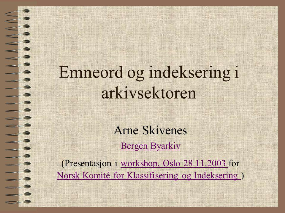 Emneord og indeksering i arkivsektoren Arne Skivenes Bergen Byarkiv (Presentasjon i workshop, Oslo 28.11.2003 for Norsk Komité for Klassifisering og I