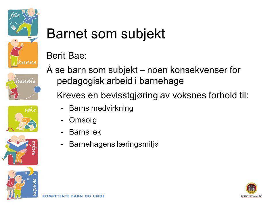 Barnet som subjekt Berit Bae: Å se barn som subjekt – noen konsekvenser for pedagogisk arbeid i barnehage Kreves en bevisstgjøring av voksnes forhold