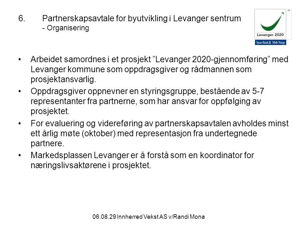 06.08.29 Innherred Vekst AS v/Randi Mona 6.Partnerskapsavtale for byutvikling i Levanger sentrum - Organisering Arbeidet samordnes i et prosjekt Levanger 2020-gjennomføring med Levanger kommune som oppdragsgiver og rådmannen som prosjektansvarlig.