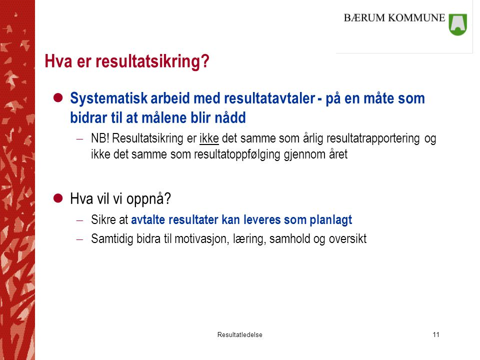 Resultatledelse11 Hva er resultatsikring? l Systematisk arbeid med resultatavtaler - på en måte som bidrar til at målene blir nådd  NB! Resultatsikri