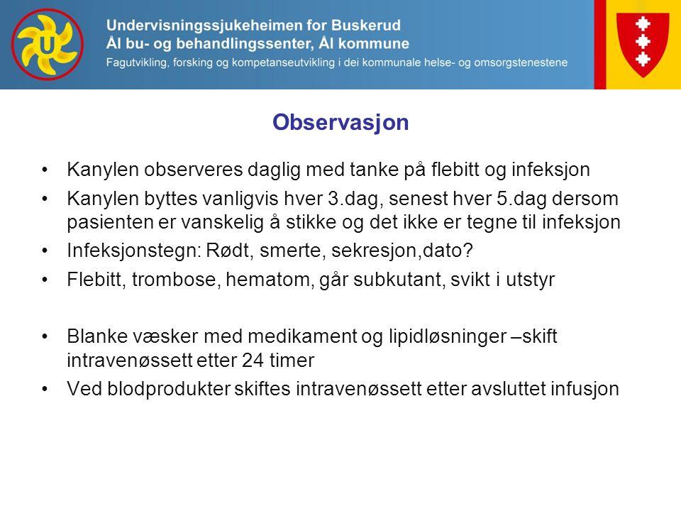 Observasjon Kanylen observeres daglig med tanke på flebitt og infeksjon Kanylen byttes vanligvis hver 3.dag, senest hver 5.dag dersom pasienten er vanskelig å stikke og det ikke er tegne til infeksjon Infeksjonstegn: Rødt, smerte, sekresjon,dato.