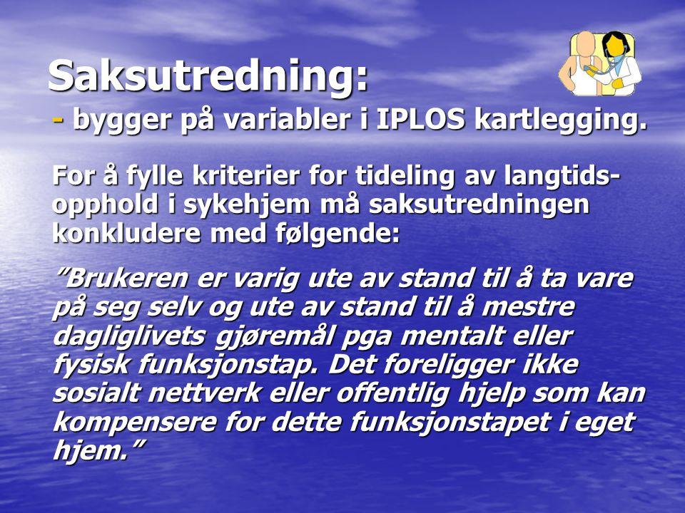 Saksutredning: - bygger på variabler i IPLOS kartlegging. For å fylle kriterier for tideling av langtids- opphold i sykehjem må saksutredningen konklu