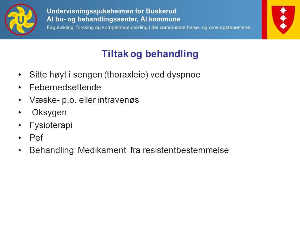 Tiltak og behandling Sitte høyt i sengen (thoraxleie) ved dyspnoe Febernedsettende Væske- p.o. eller intravenøs Oksygen Fysioterapi Pef Behandling: Me