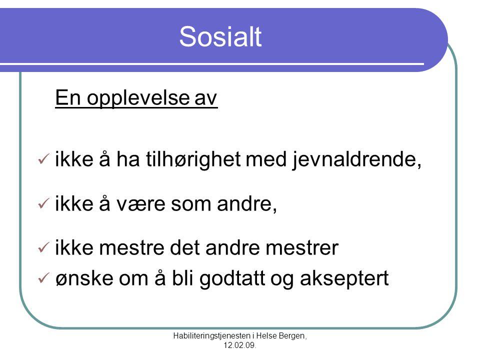 Habiliteringstjenesten i Helse Bergen, 12.02.09. Sosialt En opplevelse av ikke å ha tilhørighet med jevnaldrende, ikke å være som andre, ikke mestre d