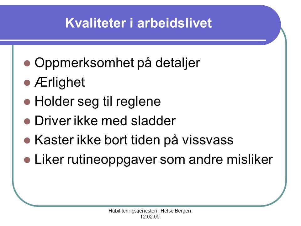 Habiliteringstjenesten i Helse Bergen, 12.02.09. Kvaliteter i arbeidslivet Oppmerksomhet på detaljer Ærlighet Holder seg til reglene Driver ikke med s
