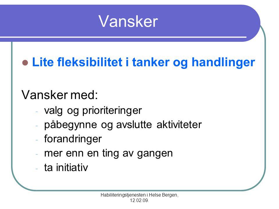 Habiliteringstjenesten i Helse Bergen, 12.02.09. Vansker Lite fleksibilitet i tanker og handlinger Vansker med: - valg og prioriteringer - påbegynne o