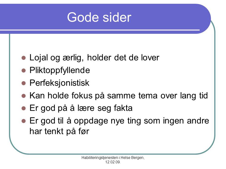 Habiliteringstjenesten i Helse Bergen, 12.02.09. Gode sider Lojal og ærlig, holder det de lover Pliktoppfyllende Perfeksjonistisk Kan holde fokus på s