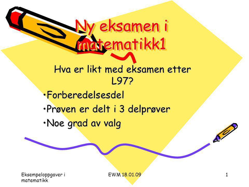 Eksempeloppgaver i matematikk EWM 18.01.091 Ny eksamen i matematikk1 Hva er likt med eksamen etter L97.