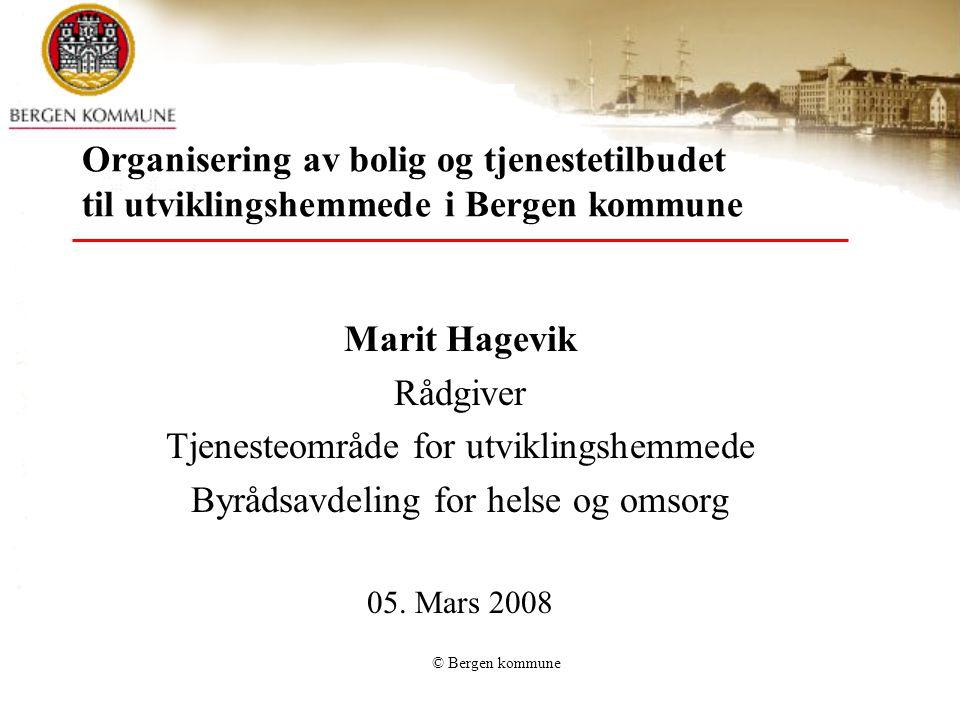 © Bergen kommune Organisering av bolig og tjenestetilbudet til utviklingshemmede i Bergen kommune Marit Hagevik Rådgiver Tjenesteområde for utviklings