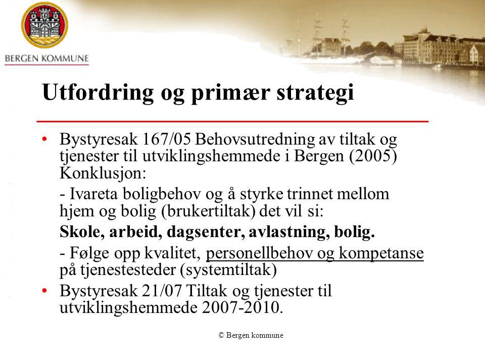 © Bergen kommune Utfordring og primær strategi Bystyresak 167/05 Behovsutredning av tiltak og tjenester til utviklingshemmede i Bergen (2005) Konklusj