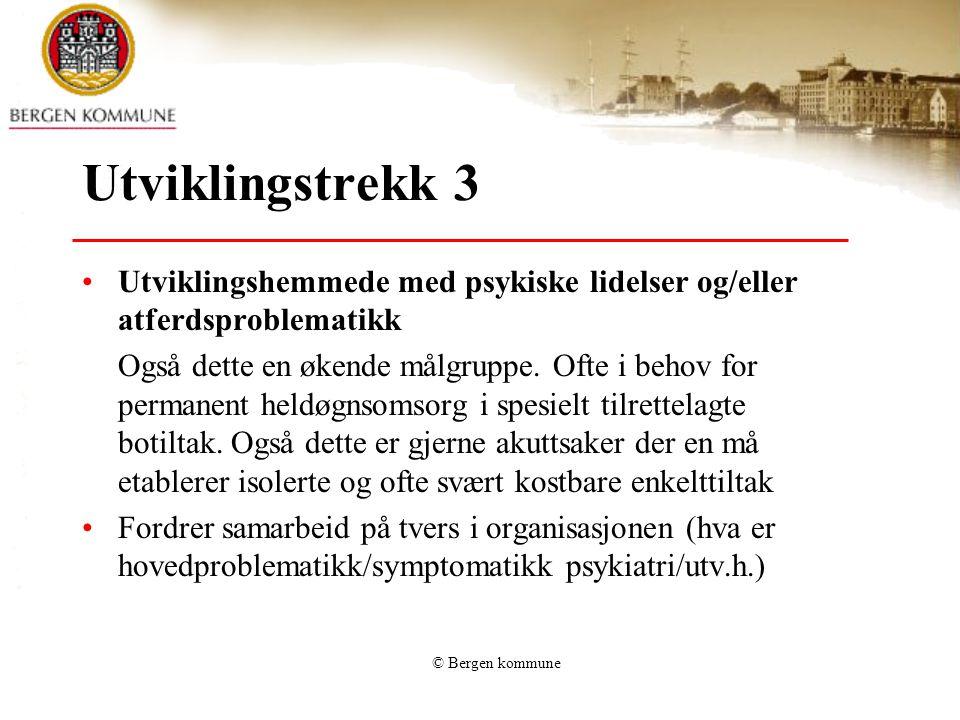 © Bergen kommune Utviklingstrekk 3 Utviklingshemmede med psykiske lidelser og/eller atferdsproblematikk Også dette en økende målgruppe. Ofte i behov f