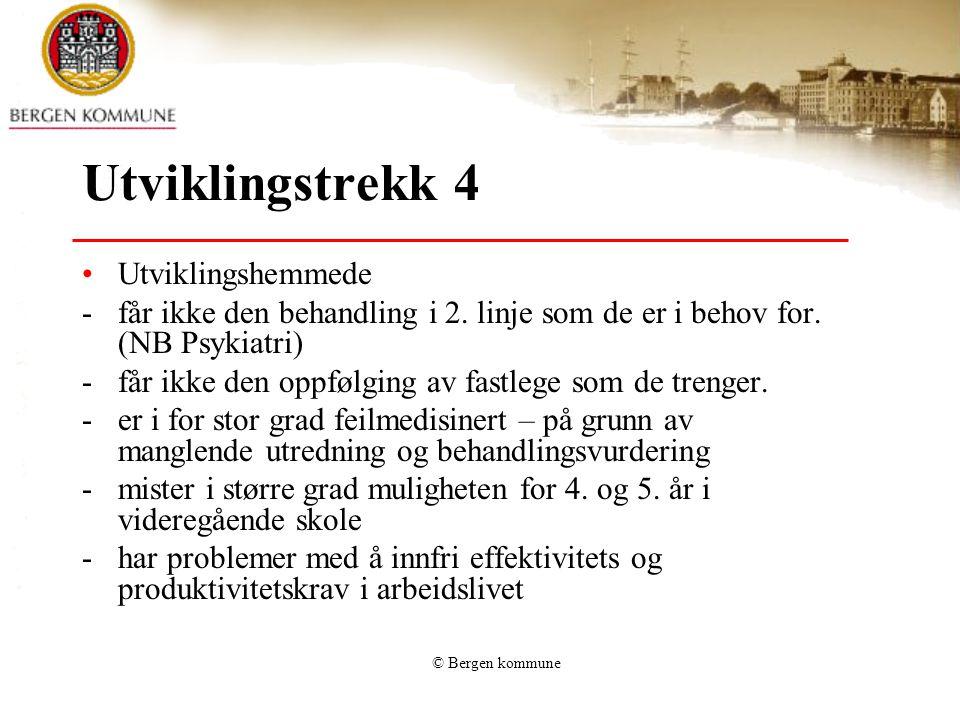 © Bergen kommune Utviklingstrekk 4 Utviklingshemmede -får ikke den behandling i 2. linje som de er i behov for. (NB Psykiatri) -får ikke den oppfølgin