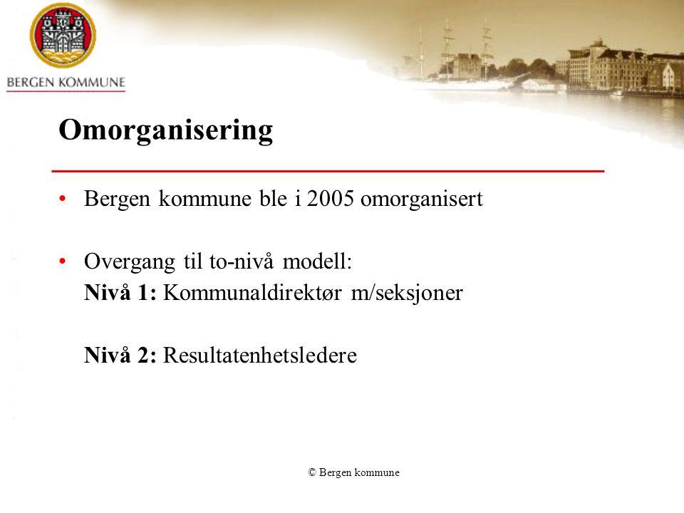 © Bergen kommune Omorganisering Bergen kommune ble i 2005 omorganisert Overgang til to-nivå modell: Nivå 1: Kommunaldirektør m/seksjoner Nivå 2: Resul