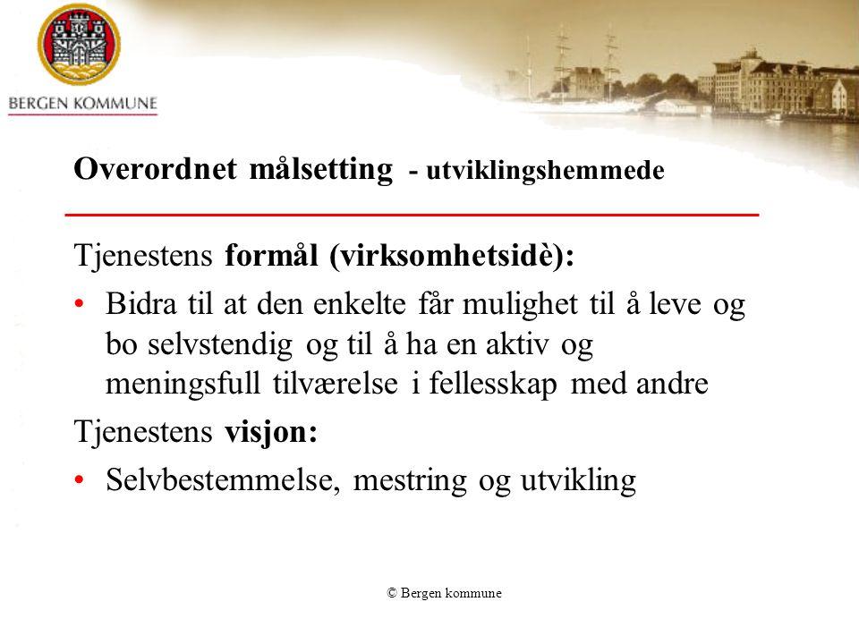 © Bergen kommune Overordnet målsetting - utviklingshemmede Tjenestens formål (virksomhetsidè): Bidra til at den enkelte får mulighet til å leve og bo