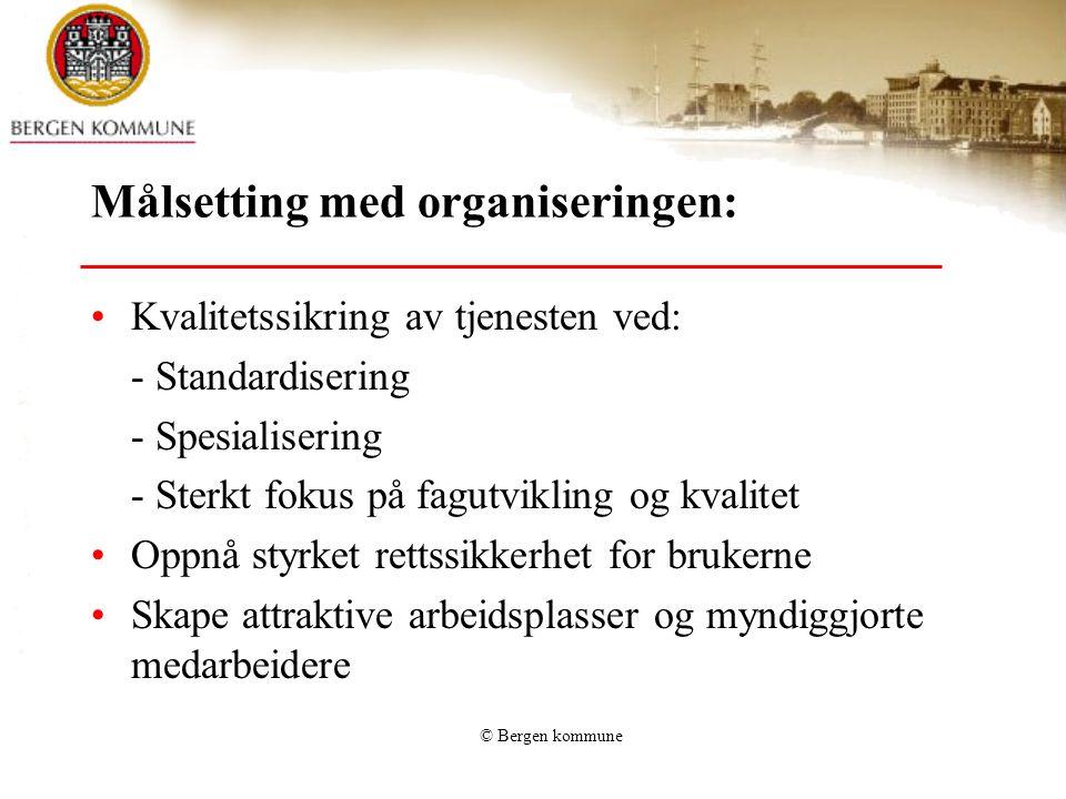 © Bergen kommune Målsetting med organiseringen: Kvalitetssikring av tjenesten ved: - Standardisering - Spesialisering - Sterkt fokus på fagutvikling o