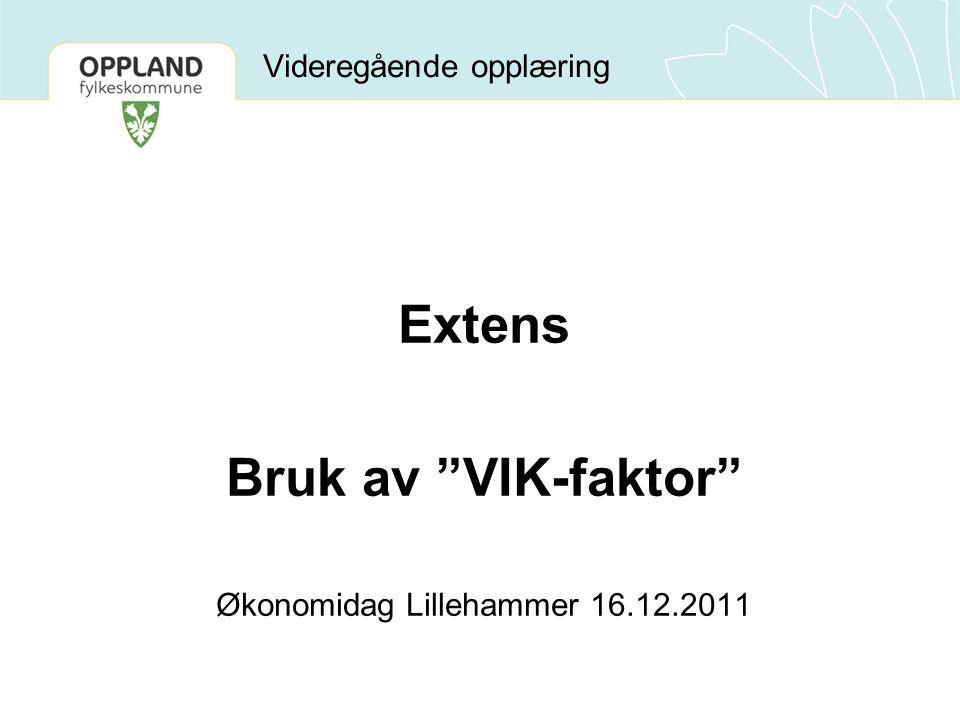 Videregående opplæring Extens Bruk av VIK-faktor Økonomidag Lillehammer 16.12.2011