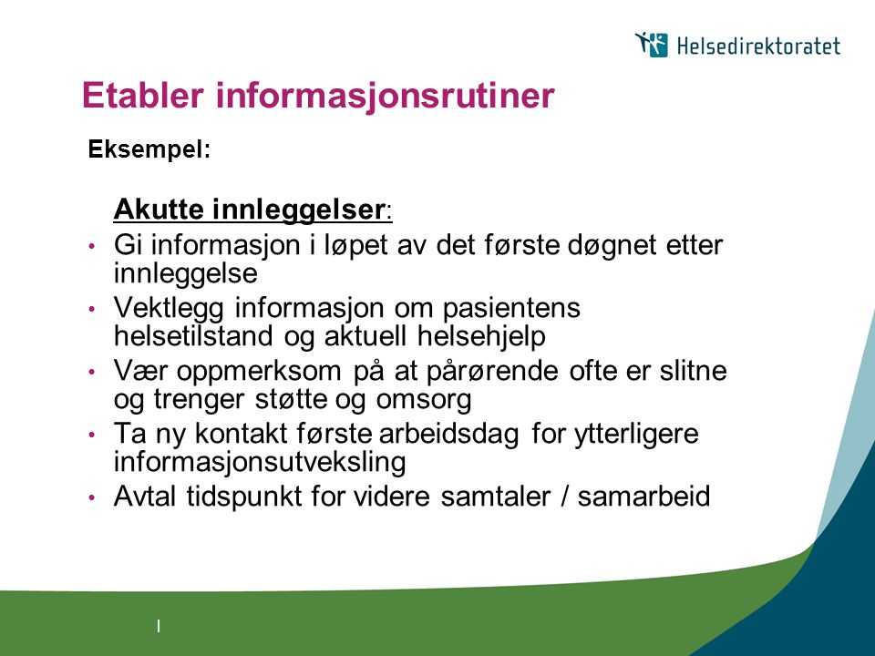 | Etabler informasjonsrutiner Eksempel: Akutte innleggelser : Gi informasjon i løpet av det første døgnet etter innleggelse Vektlegg informasjon om pa