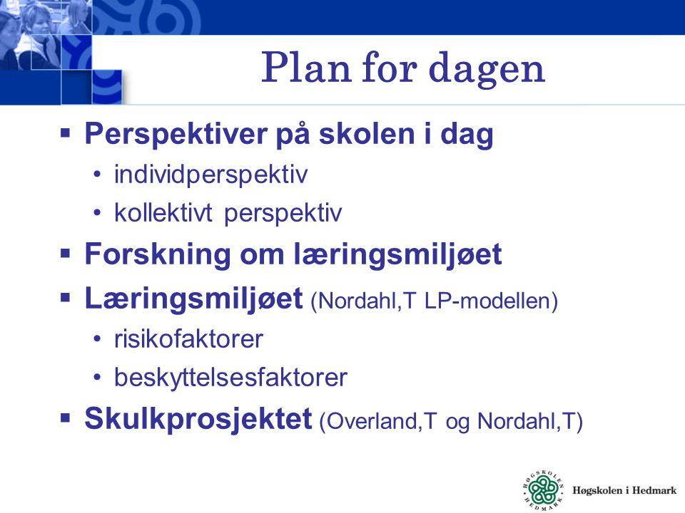 Plan for dagen  Perspektiver på skolen i dag individperspektiv kollektivt perspektiv  Forskning om læringsmiljøet  Læringsmiljøet (Nordahl,T LP-modellen) risikofaktorer beskyttelsesfaktorer  Skulkprosjektet (Overland,T og Nordahl,T)