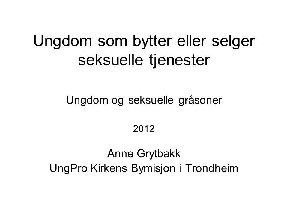 Ungdom som bytter eller selger seksuelle tjenester Ungdom og seksuelle gråsoner 2012 Anne Grytbakk UngPro Kirkens Bymisjon i Trondheim