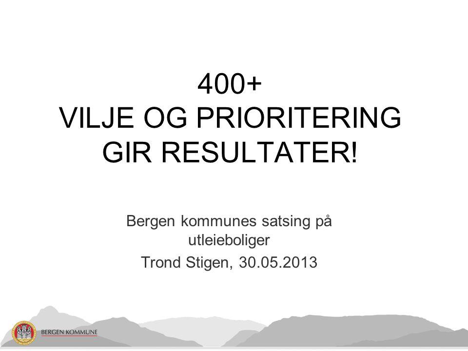 Bergen kommunes satsing på utleieboliger Trond Stigen, 30.05.2013 400+ VILJE OG PRIORITERING GIR RESULTATER!