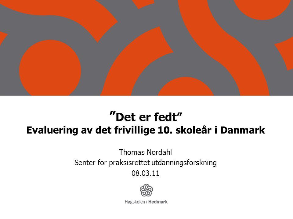 """"""" Det er fedt"""" Evaluering av det frivillige 10. skoleår i Danmark Thomas Nordahl Senter for praksisrettet utdanningsforskning 08.03.11"""