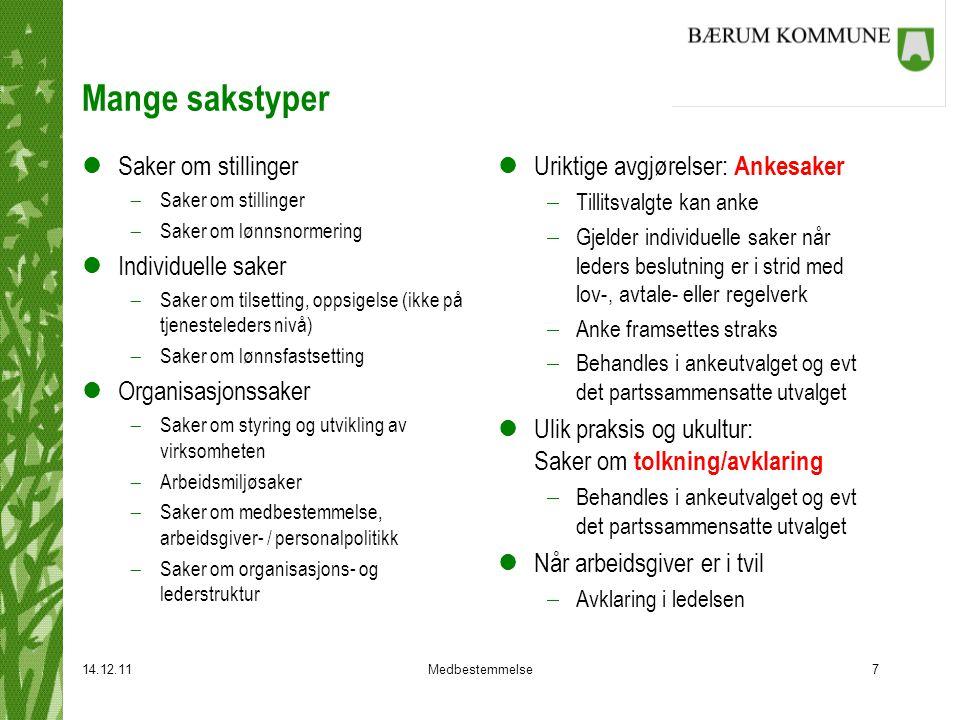 14.12.11Medbestemmelse7 Mange sakstyper lSaker om stillinger  Saker om stillinger  Saker om lønnsnormering lIndividuelle saker  Saker om tilsetting, oppsigelse (ikke på tjenesteleders nivå)  Saker om lønnsfastsetting lOrganisasjonssaker  Saker om styring og utvikling av virksomheten  Arbeidsmiljøsaker  Saker om medbestemmelse, arbeidsgiver- / personalpolitikk  Saker om organisasjons- og lederstruktur l Uriktige avgjørelser: Ankesaker  Tillitsvalgte kan anke  Gjelder individuelle saker når leders beslutning er i strid med lov-, avtale- eller regelverk  Anke framsettes straks  Behandles i ankeutvalget og evt det partssammensatte utvalget l Ulik praksis og ukultur: Saker om tolkning/avklaring  Behandles i ankeutvalget og evt det partssammensatte utvalget l Når arbeidsgiver er i tvil  Avklaring i ledelsen