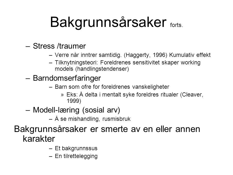 Bakgrunnsårsaker forts. –Stress /traumer –Verre når inntrer samtidig. (Haggerty, 1996) Kumulativ effekt –Tilknytningsteori: Foreldrenes sensitivitet s