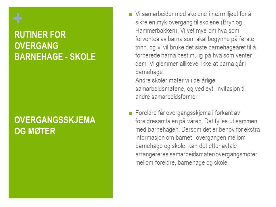 + RUTINER FOR OVERGANG BARNEHAGE - SKOLE Vi samarbeider med skolene i nærmiljøet for å sikre en myk overgang til skolene (Bryn og Hammerbakken). Vi ve