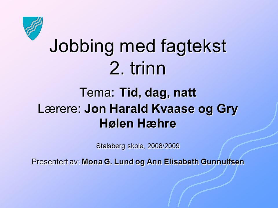 Jobbing med fagtekst 2. trinn Tema: Tid, dag, natt Lærere: Jon Harald Kvaase og Gry Hølen Hæhre Stalsberg skole, 2008/2009 Presentert av: Mona G. Lund