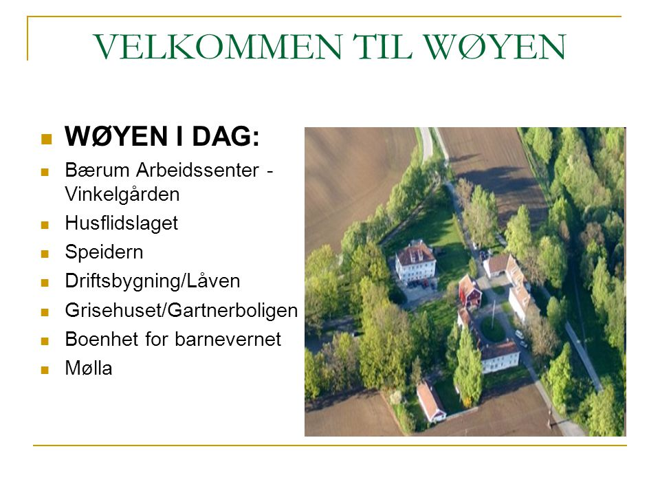 VELKOMMEN TIL WØYEN WØYEN I DAG: Bærum Arbeidssenter - Vinkelgården Husflidslaget Speidern Driftsbygning/Låven Grisehuset/Gartnerboligen Boenhet for b