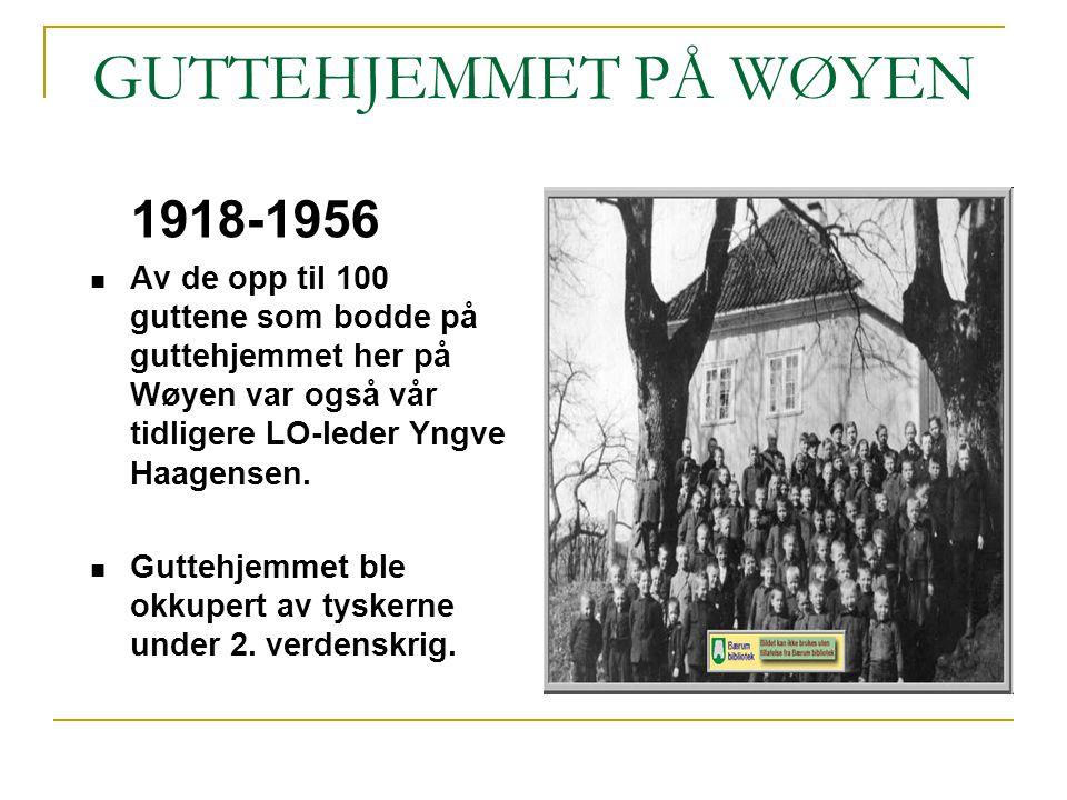 GUTTEHJEMMET PÅ WØYEN 1918-1956 Av de opp til 100 guttene som bodde på guttehjemmet her på Wøyen var også vår tidligere LO-leder Yngve Haagensen. Gutt