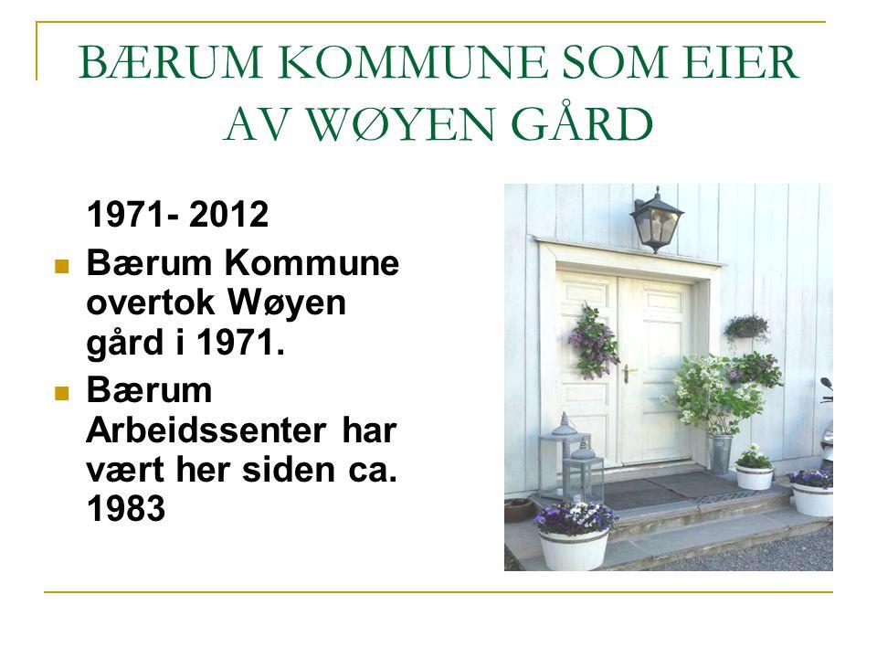 BÆRUM KOMMUNE SOM EIER AV WØYEN GÅRD 1971- 2012 Bærum Kommune overtok Wøyen gård i 1971. Bærum Arbeidssenter har vært her siden ca. 1983