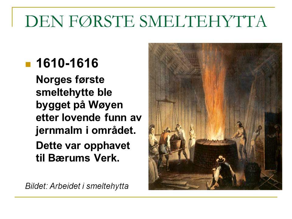 DEN FØRSTE SMELTEHYTTA 1610-1616 Norges første smeltehytte ble bygget på Wøyen etter lovende funn av jernmalm i området. Dette var opphavet til Bærums