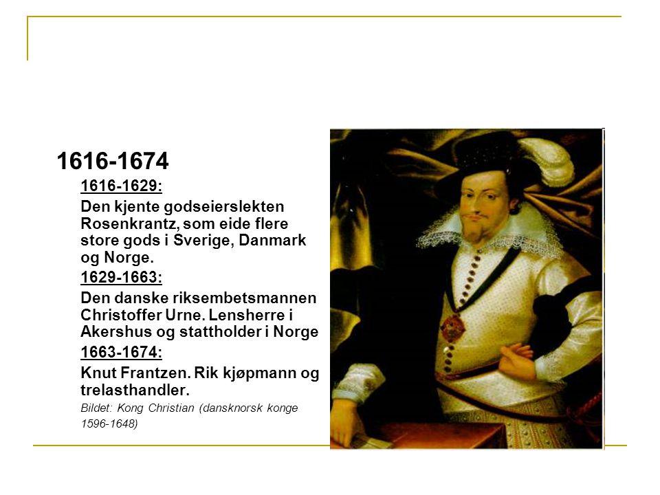 1616-1674 1616-1629: Den kjente godseierslekten Rosenkrantz, som eide flere store gods i Sverige, Danmark og Norge. 1629-1663: Den danske riksembetsma